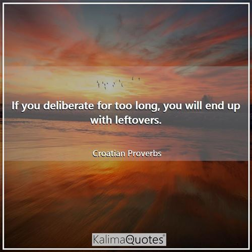 If you deliberate for too long, you will end up with leftovers.