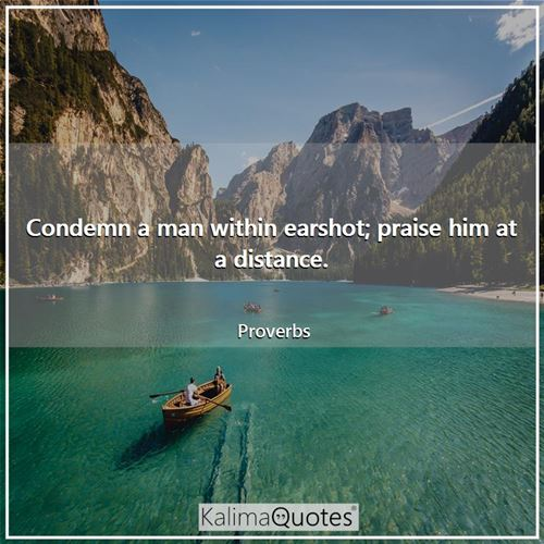 Condemn a man within earshot; praise him at a distance.