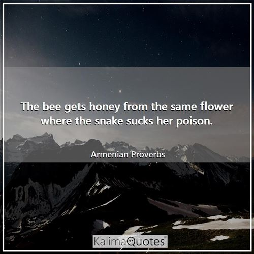 The bee gets honey from the same flower where the snake sucks her poison.