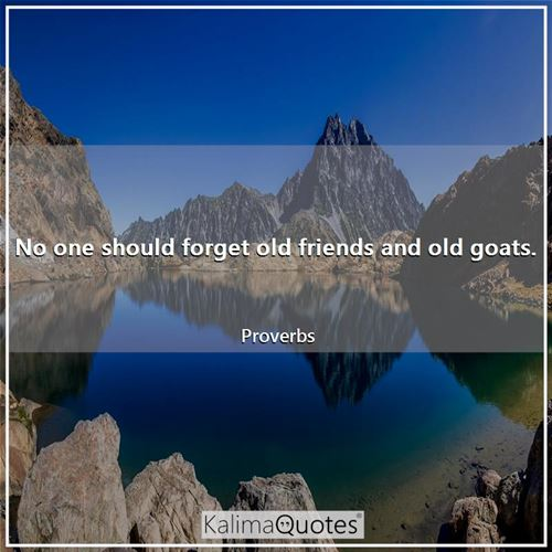 No one should forget old friends and old goats.