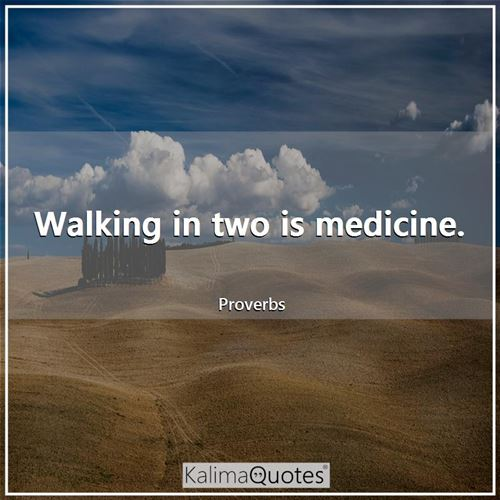 Walking in two is medicine.