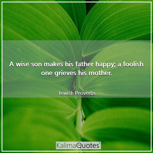 A wise son makes his father happy; a foolish one grieves his mother.