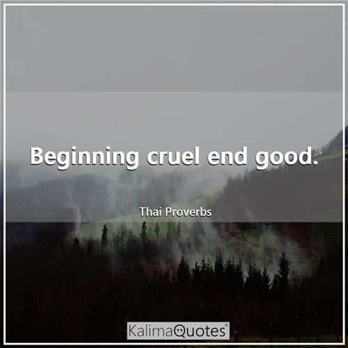 Beginning cruel end good.