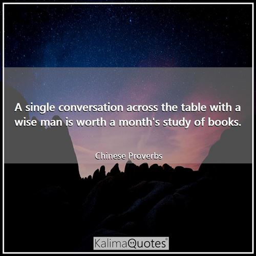 A single conversation across the table with a wise man is worth a month's study of books.