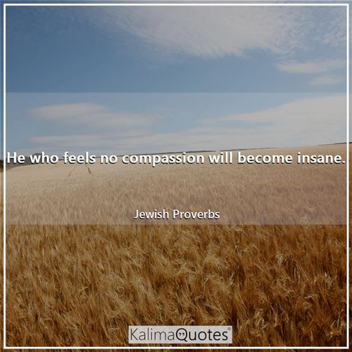 He who feels no compassion will become insane.