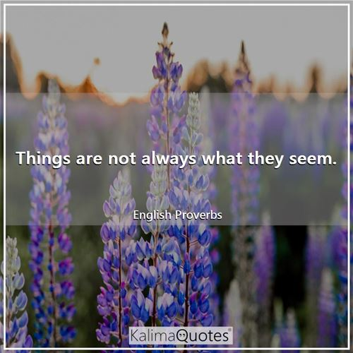Things are not always what they seem.