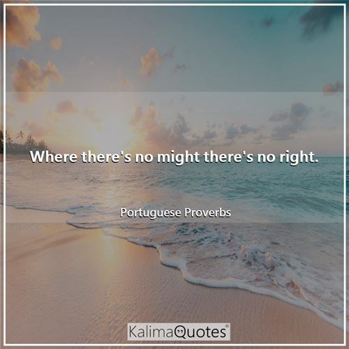 Where there's no might there's no right.