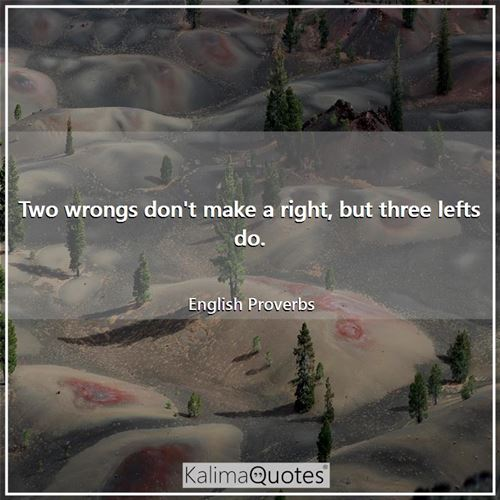 Two wrongs don't make a right, but three lefts do.