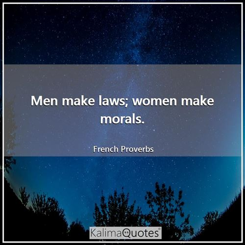 Men make laws; women make morals.
