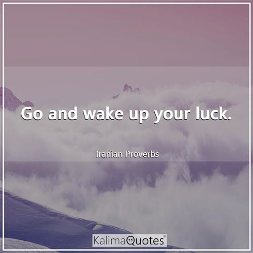 Go and wake up your luck.