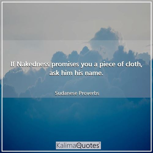 If Nakedness promises you a piece of cloth, ask him his name.