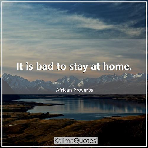 It is bad to stay at home.