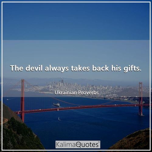 The devil always takes back his gifts.