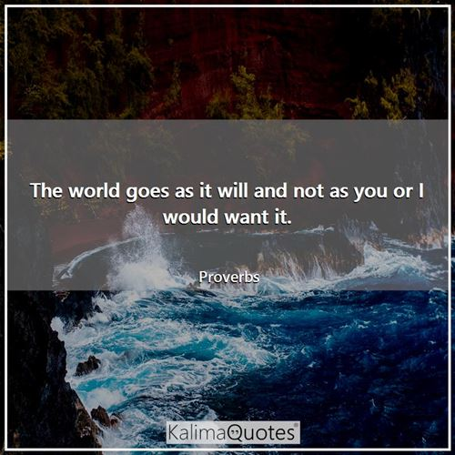 The world goes as it will and not as you or I would want it.