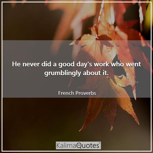 He never did a good day's work who went grumblingly about it. - French Proverbs