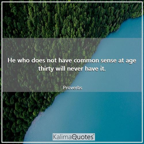 He who does not have common sense at age thirty will never have it. - Proverbs