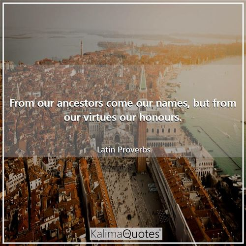 From our ancestors come our names, but from our virtues our honours.