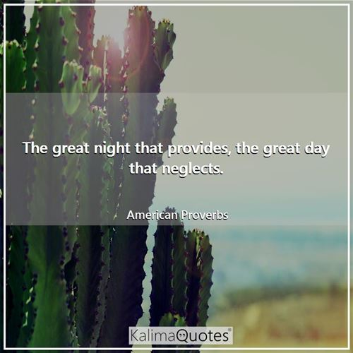 The great night that provides, the great day that neglects.