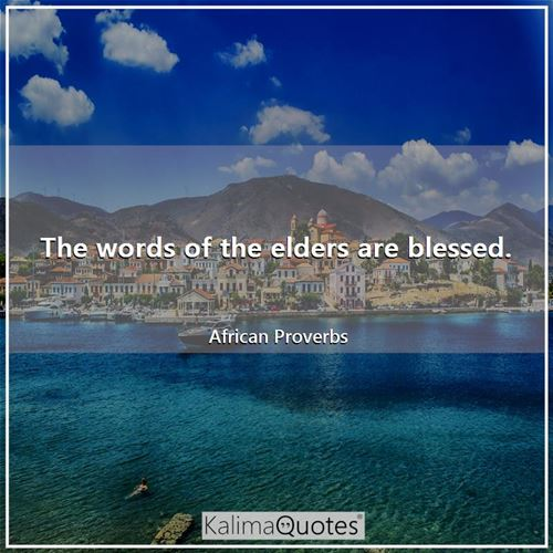 The words of the elders are blessed.