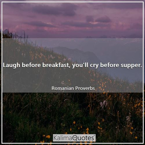 Laugh before breakfast, you'll cry before supper.