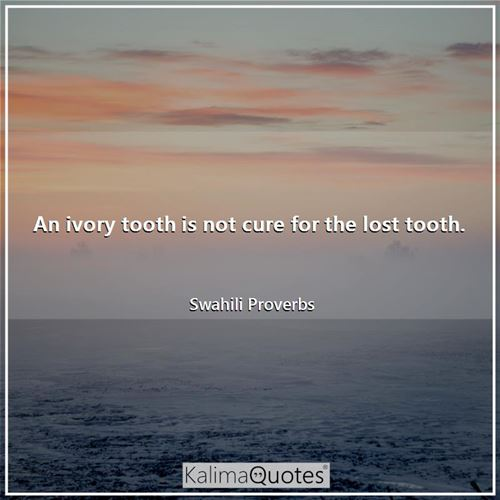 An ivory tooth is not cure for the lost tooth.