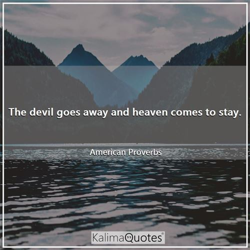 The devil goes away and heaven comes to stay.