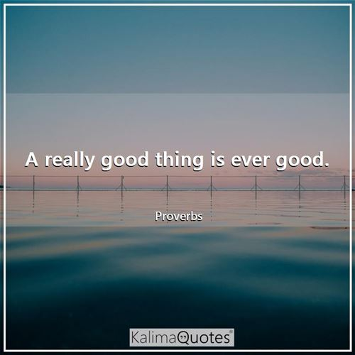 A really good thing is ever good.
