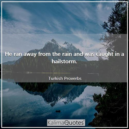 He ran away from the rain and was caught in a hailstorm. - Turkish Proverbs