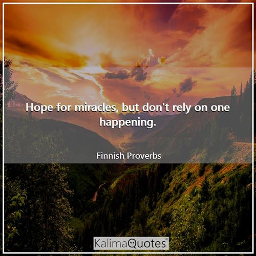 Hope for miracles, but don't rely on one happening.