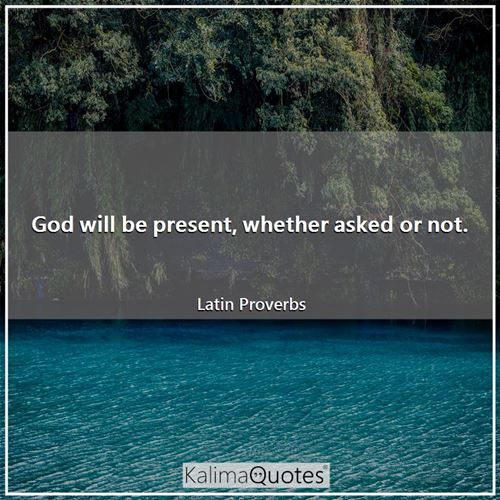 God will be present, whether asked or not.