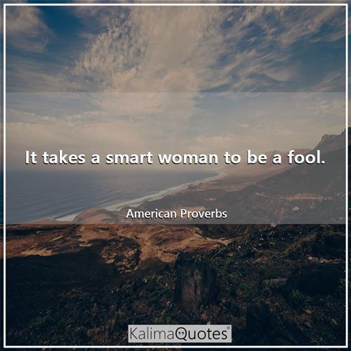 It takes a smart woman to be a fool.