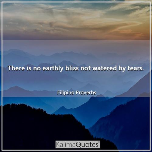 There is no earthly bliss not watered by tears.