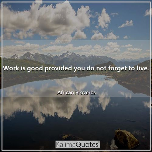 Work is good provided you do not forget to live.