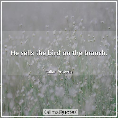 He sells the bird on the branch. - Italian Proverbs