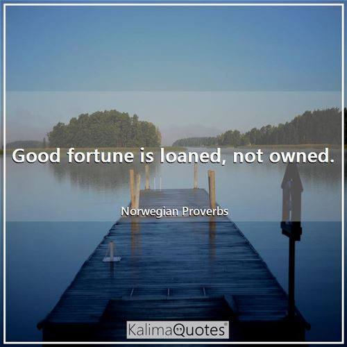 Good fortune is loaned, not owned.
