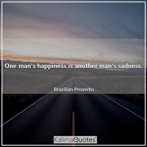 One man's happiness is another man's sadness.