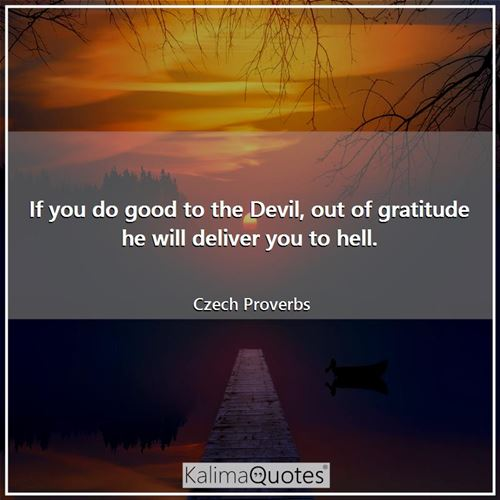 If you do good to the Devil, out of gratitude he will deliver you to hell.
