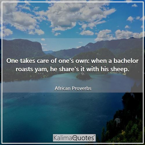 One takes care of one's own: when a bachelor roasts yam, he share's it with his sheep.