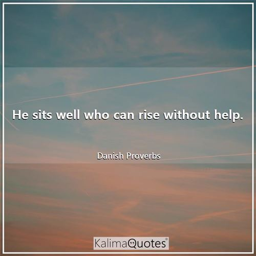 He sits well who can rise without help.