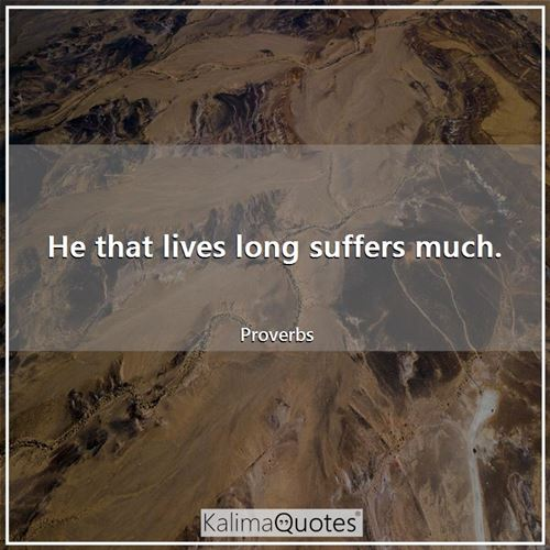 He that lives long suffers much.