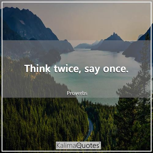 Think twice, say once. - Proverbs