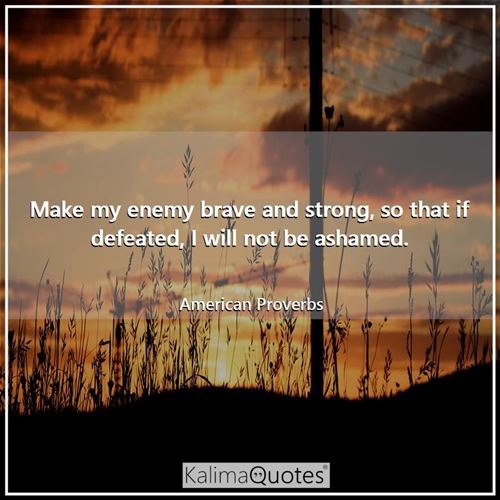 Make my enemy brave and strong, so that if defeated, I will not be ashamed.