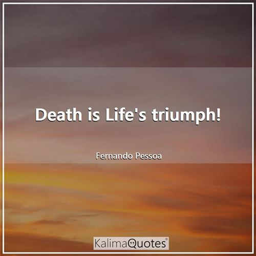 Death is Life's triumph!