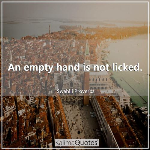 An empty hand is not licked.