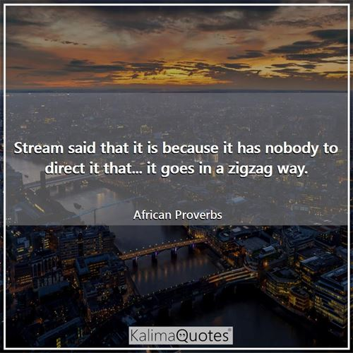 Stream said that it is because it has nobody to direct it that... it goes in a zigzag way.