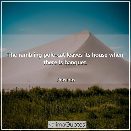 The rambling pole-cat leaves its house when there is banquet.