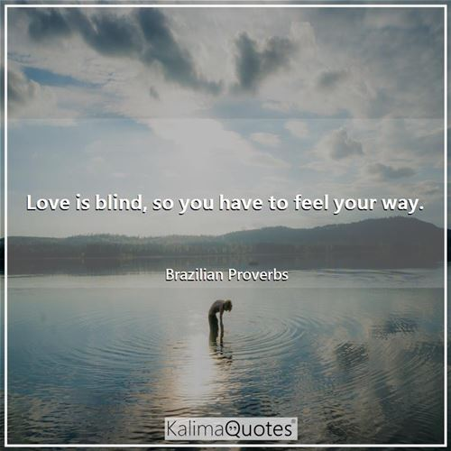 Love is blind, so you have to feel your way.