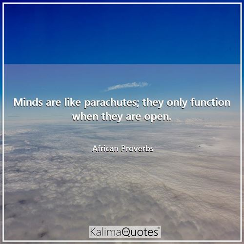 Minds are like parachutes; they only function when they are open.