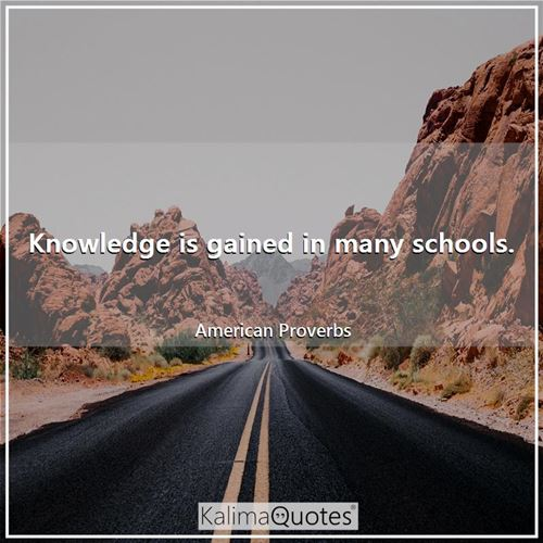 Knowledge is gained in many schools.