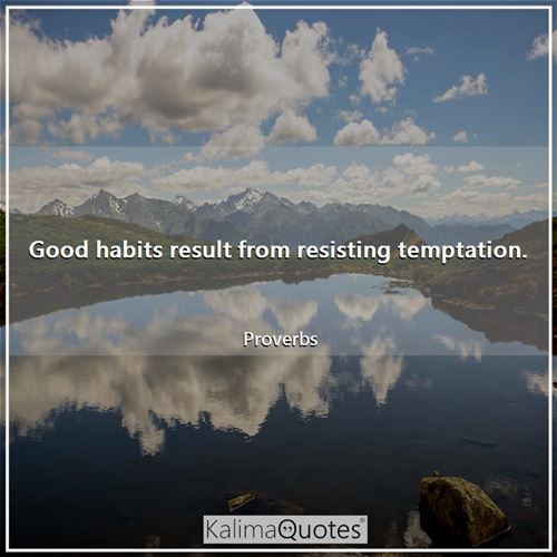Good habits result from resisting temptation.
